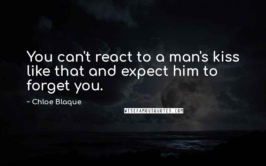 Chloe Blaque quotes: You can't react to a man's kiss like that and expect him to forget you.