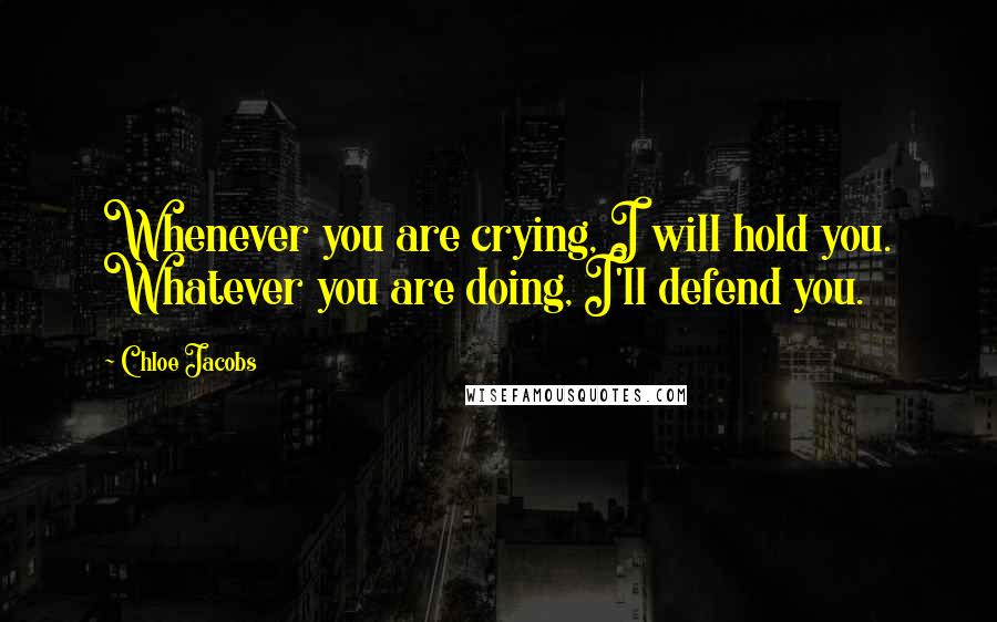 Chloe Jacobs quotes: Whenever you are crying, I will hold you. Whatever you are doing, I'll defend you.