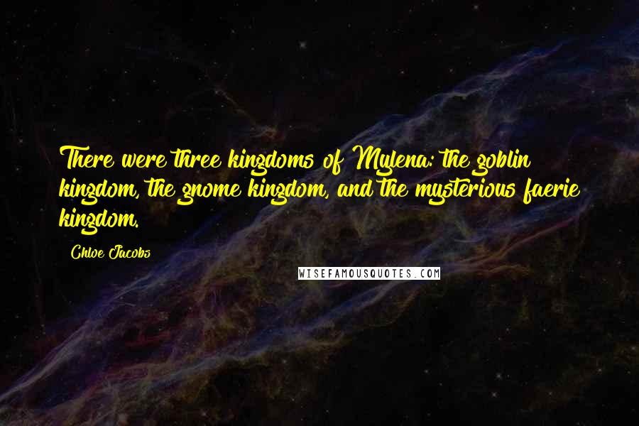 Chloe Jacobs quotes: There were three kingdoms of Mylena: the goblin kingdom, the gnome kingdom, and the mysterious faerie kingdom.