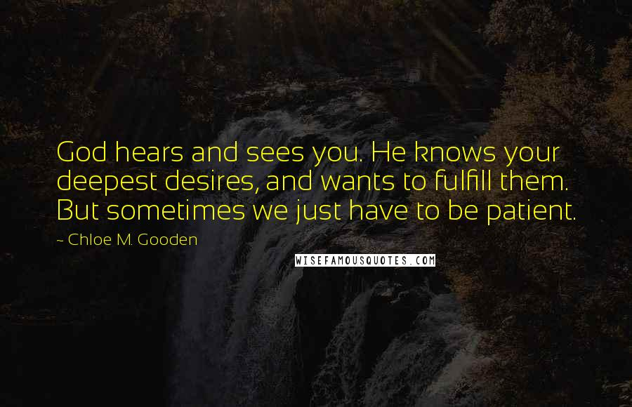 Chloe M. Gooden quotes: God hears and sees you. He knows your deepest desires, and wants to fulfill them. But sometimes we just have to be patient.
