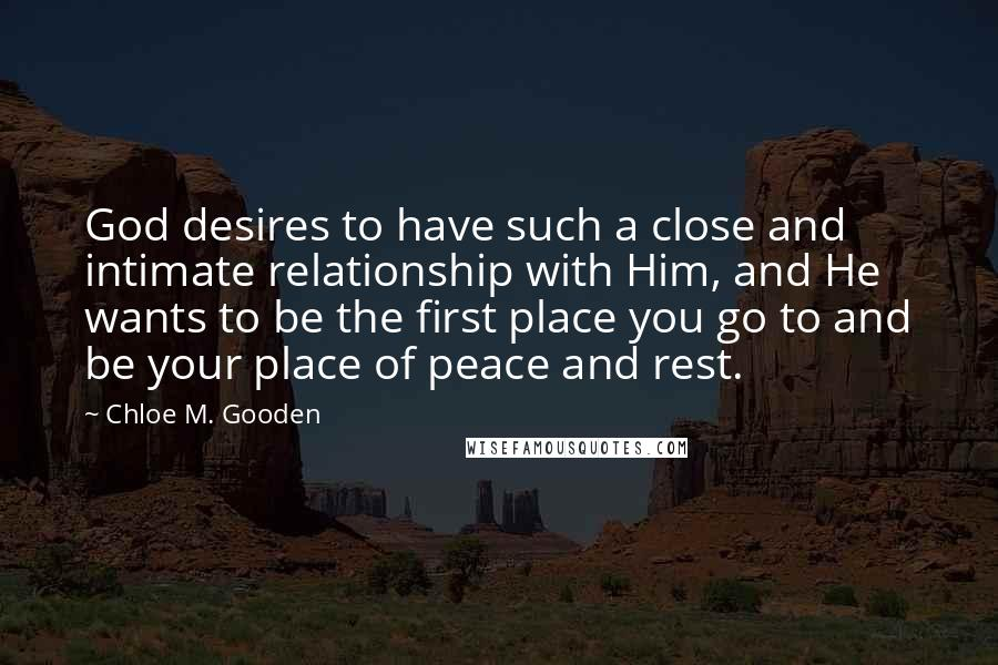 Chloe M. Gooden quotes: God desires to have such a close and intimate relationship with Him, and He wants to be the first place you go to and be your place of peace and