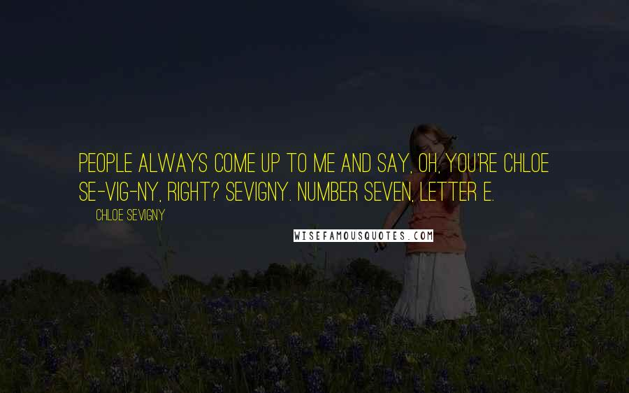 Chloe Sevigny quotes: People always come up to me and say, Oh, you're Chloe Se-VIG-ny, right? Sevigny. Number seven, letter e.