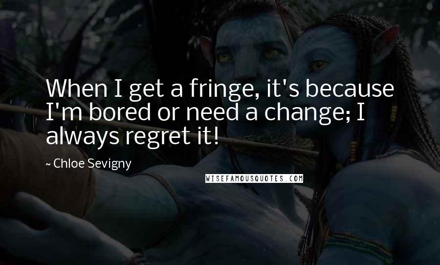 Chloe Sevigny quotes: When I get a fringe, it's because I'm bored or need a change; I always regret it!