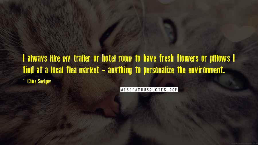 Chloe Sevigny quotes: I always like my trailer or hotel room to have fresh flowers or pillows I find at a local flea market - anything to personalize the environment.