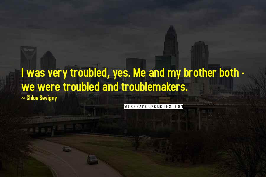 Chloe Sevigny quotes: I was very troubled, yes. Me and my brother both - we were troubled and troublemakers.