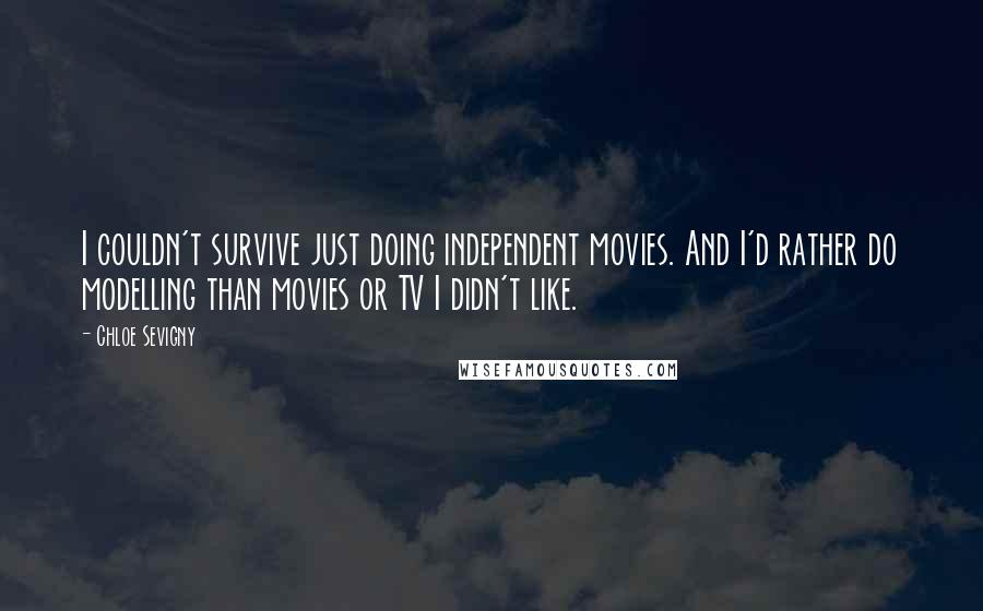 Chloe Sevigny quotes: I couldn't survive just doing independent movies. And I'd rather do modelling than movies or TV I didn't like.
