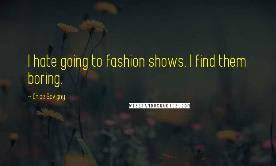Chloe Sevigny quotes: I hate going to fashion shows. I find them boring.