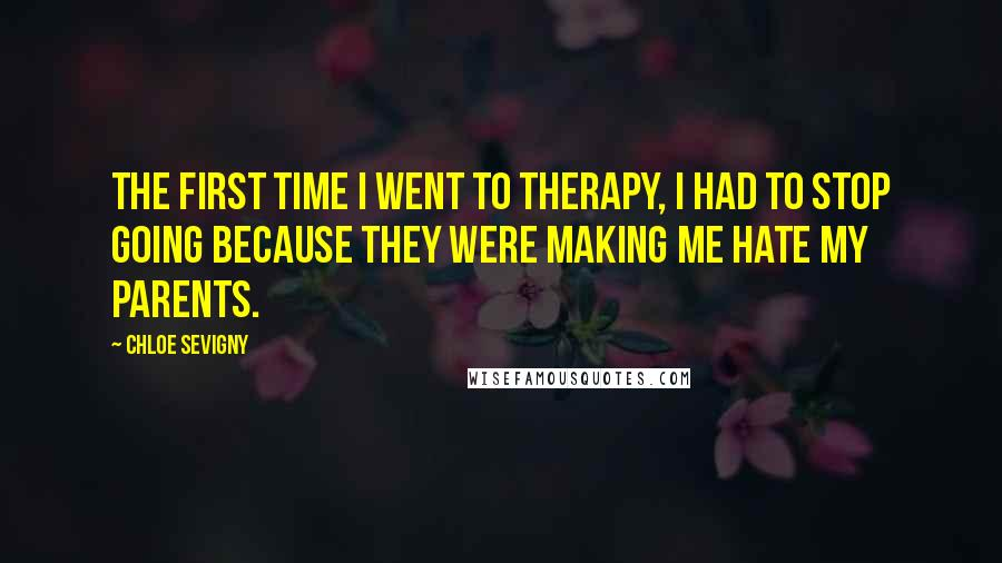 Chloe Sevigny quotes: The first time I went to therapy, I had to stop going because they were making me hate my parents.