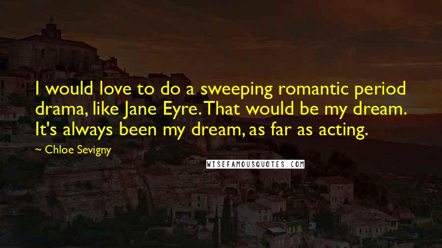Chloe Sevigny quotes: I would love to do a sweeping romantic period drama, like Jane Eyre. That would be my dream. It's always been my dream, as far as acting.