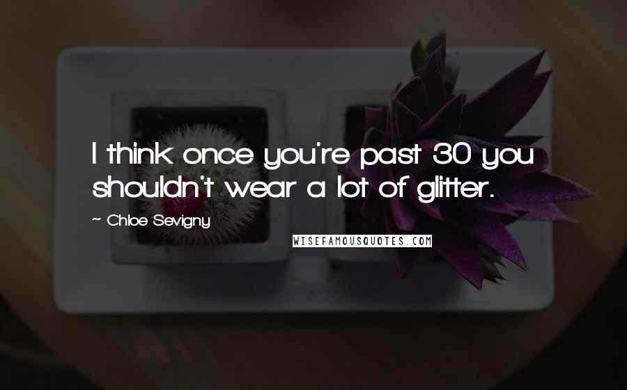 Chloe Sevigny quotes: I think once you're past 30 you shouldn't wear a lot of glitter.
