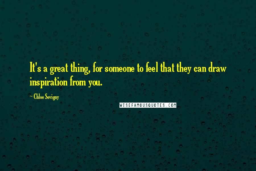 Chloe Sevigny quotes: It's a great thing, for someone to feel that they can draw inspiration from you.