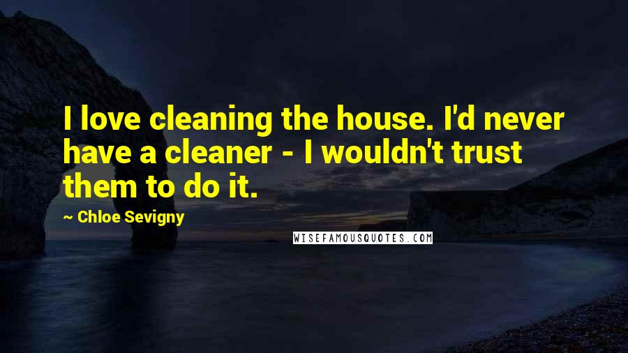 Chloe Sevigny quotes: I love cleaning the house. I'd never have a cleaner - I wouldn't trust them to do it.