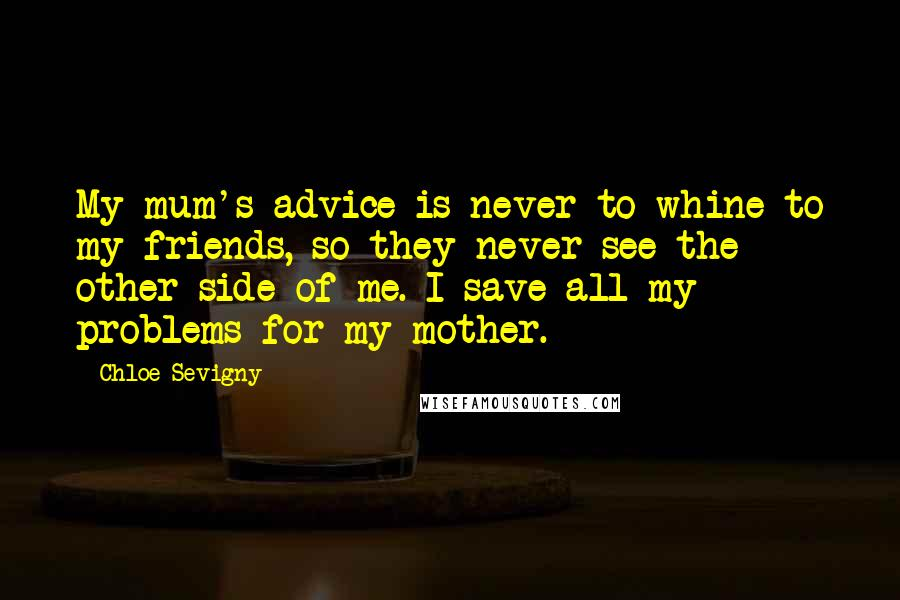 Chloe Sevigny quotes: My mum's advice is never to whine to my friends, so they never see the other side of me. I save all my problems for my mother.