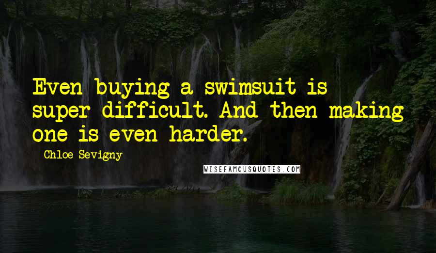 Chloe Sevigny quotes: Even buying a swimsuit is super difficult. And then making one is even harder.