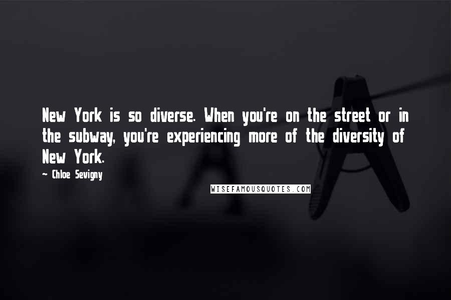 Chloe Sevigny quotes: New York is so diverse. When you're on the street or in the subway, you're experiencing more of the diversity of New York.