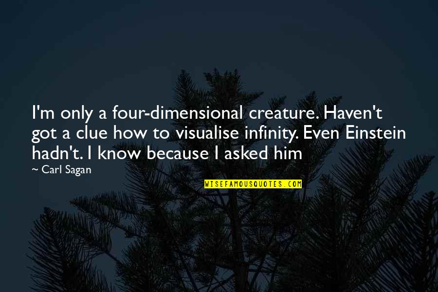 Chlopaki Nie Placza Quotes By Carl Sagan: I'm only a four-dimensional creature. Haven't got a