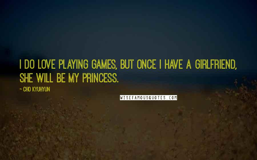Cho Kyuhyun quotes: I do love playing games, but once I have a girlfriend, she will be my princess.