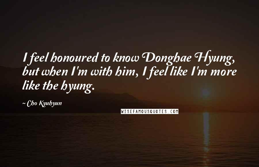 Cho Kyuhyun quotes: I feel honoured to know Donghae Hyung, but when I'm with him, I feel like I'm more like the hyung.
