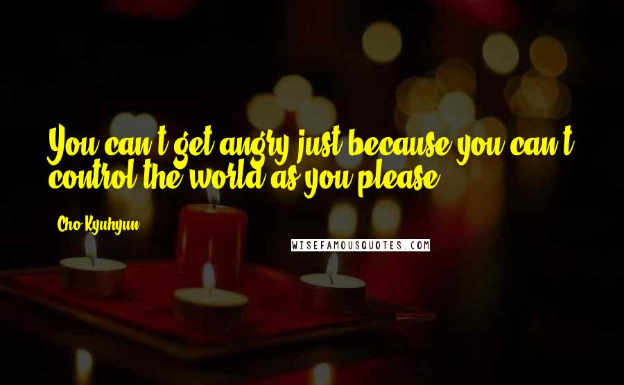 Cho Kyuhyun quotes: You can't get angry just because you can't control the world as you please.
