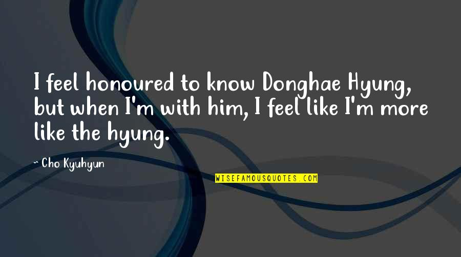 Cho Kyuhyun Quotes By Cho Kyuhyun: I feel honoured to know Donghae Hyung, but