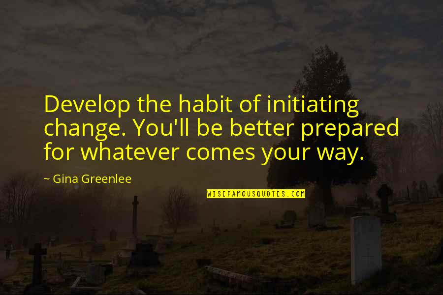 Chocolate Covered Raisins Quotes By Gina Greenlee: Develop the habit of initiating change. You'll be