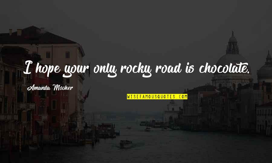 Chocolate Quotes Quotes By Amanda Mosher: I hope your only rocky road is chocolate.