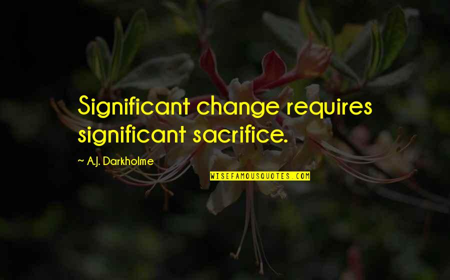 Choice And Sacrifice Quotes By A.J. Darkholme: Significant change requires significant sacrifice.