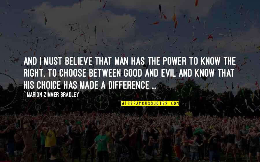 Choice Between Good And Evil Quotes By Marion Zimmer Bradley: And I must believe that man has the