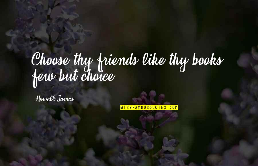 Choice Of Friends Quotes By Howell James: Choose thy friends like thy books, few but