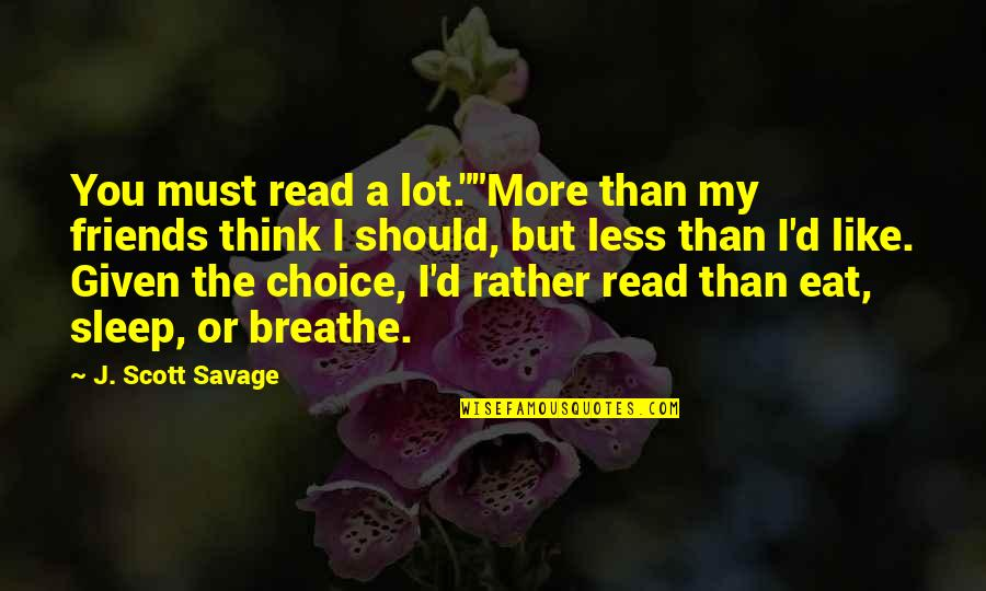 """Choice Of Friends Quotes By J. Scott Savage: You must read a lot.""""""""More than my friends"""