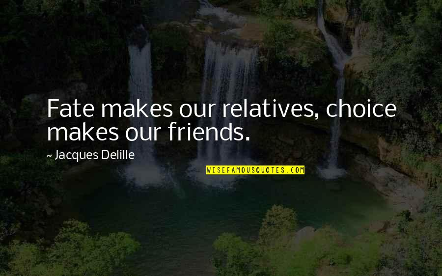 Choice Of Friends Quotes By Jacques Delille: Fate makes our relatives, choice makes our friends.