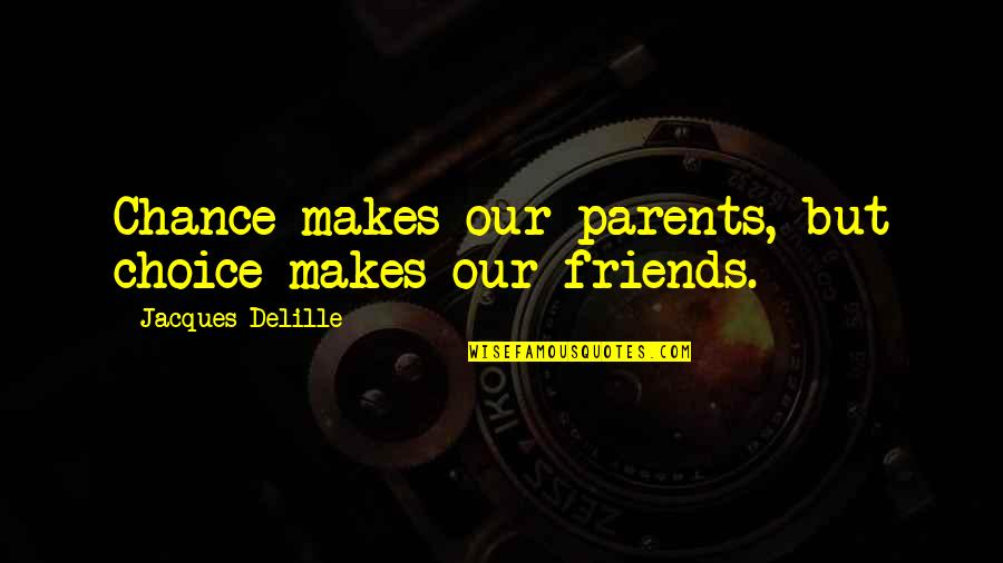 Choice Of Friends Quotes By Jacques Delille: Chance makes our parents, but choice makes our
