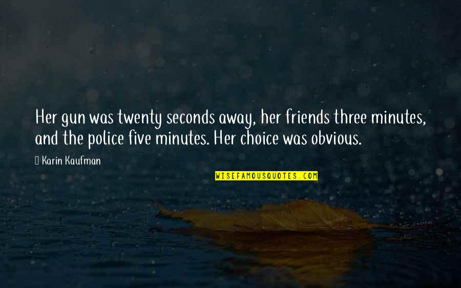 Choice Of Friends Quotes By Karin Kaufman: Her gun was twenty seconds away, her friends