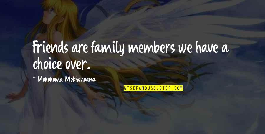 Choice Of Friends Quotes By Mokokoma Mokhonoana: Friends are family members we have a choice