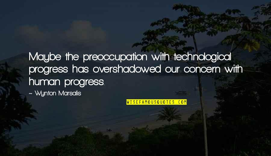 Choice Of Friends Quotes By Wynton Marsalis: Maybe the preoccupation with technological progress has overshadowed