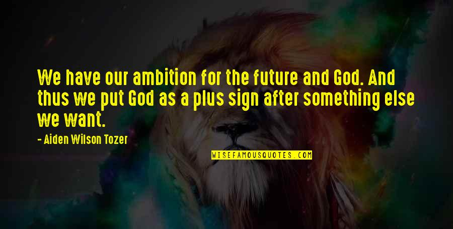 Choir Conductor Quotes By Aiden Wilson Tozer: We have our ambition for the future and