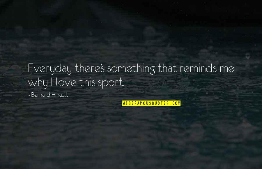 Choir Conductor Quotes By Bernard Hinault: Everyday there's something that reminds me why I