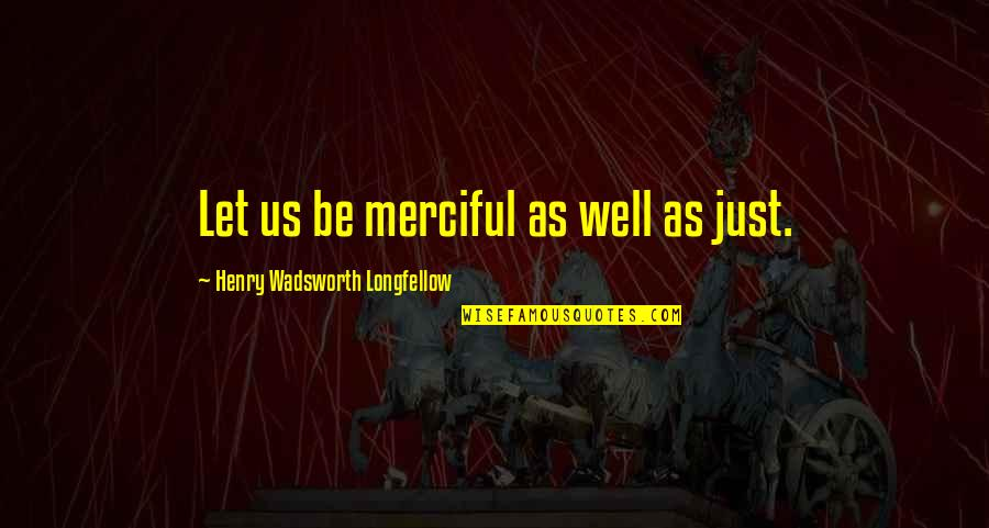 Choir Teacher Quotes By Henry Wadsworth Longfellow: Let us be merciful as well as just.