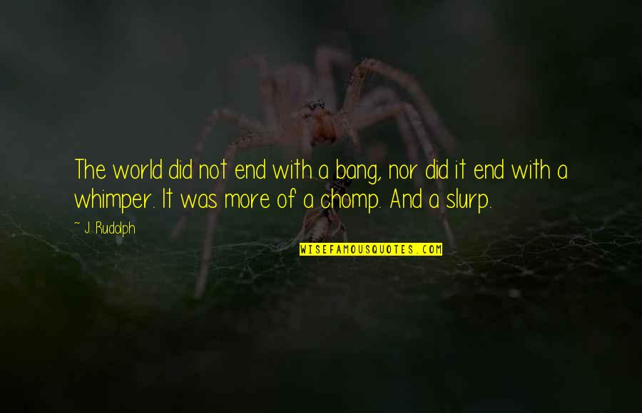 Chomp Quotes By J. Rudolph: The world did not end with a bang,