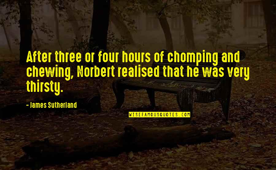 Chomping Quotes By James Sutherland: After three or four hours of chomping and
