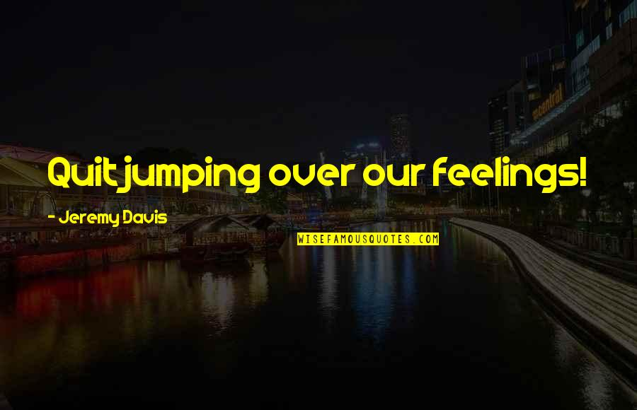Chooks Quotes By Jeremy Davis: Quit jumping over our feelings!