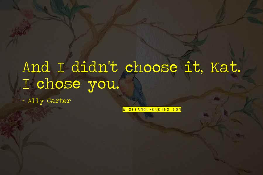 Choose Happiness Quotes By Ally Carter: And I didn't choose it, Kat. I chose