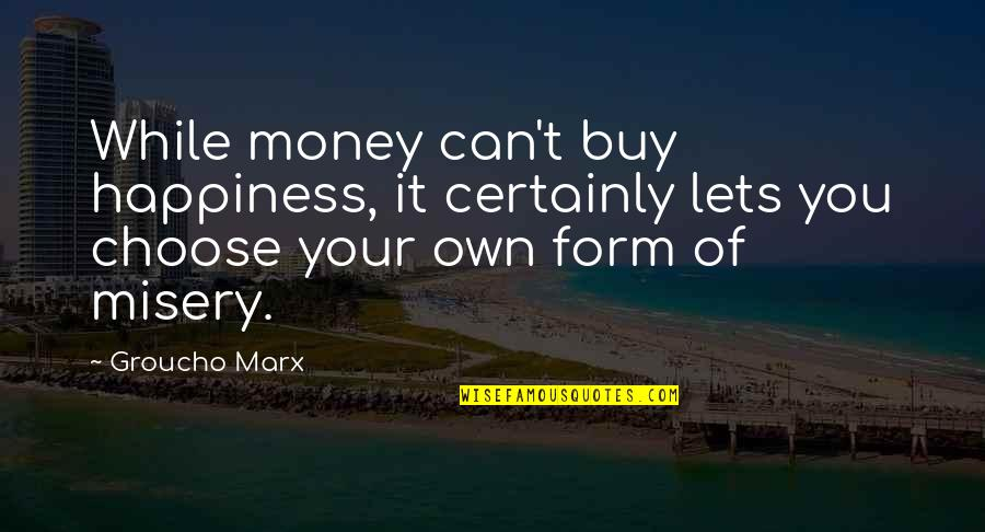 Choose Happiness Quotes By Groucho Marx: While money can't buy happiness, it certainly lets