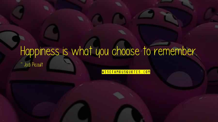 Choose Happiness Quotes By Jodi Picoult: Happiness is what you choose to remember.