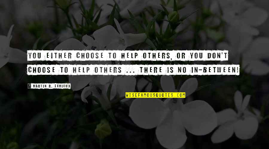 Choose Happiness Quotes By Martin R. Lemieux: You either choose to help others, or you
