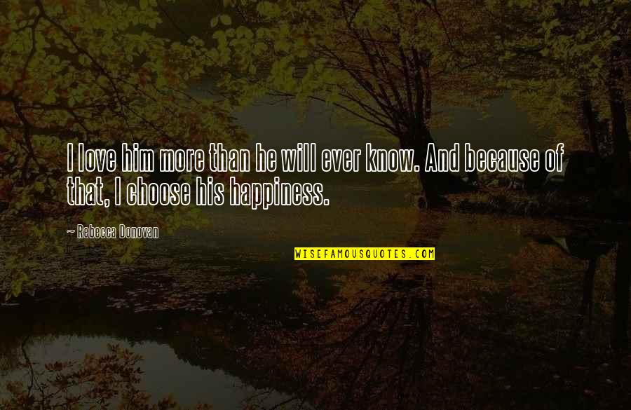 Choose Happiness Quotes By Rebecca Donovan: I love him more than he will ever