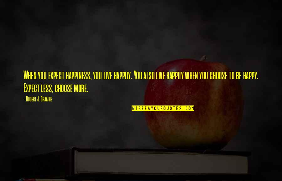 Choose Happiness Quotes By Robert J. Braathe: When you expect happiness, you live happily. You