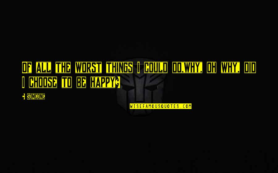 Choose Happiness Quotes By Someone: Of all the worst things I could do,why,