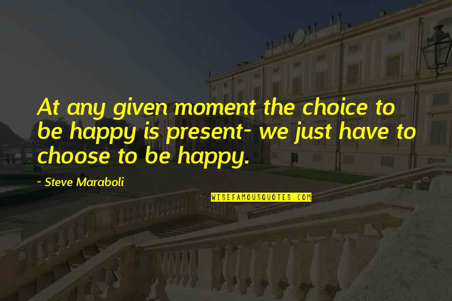Choose Happiness Quotes By Steve Maraboli: At any given moment the choice to be
