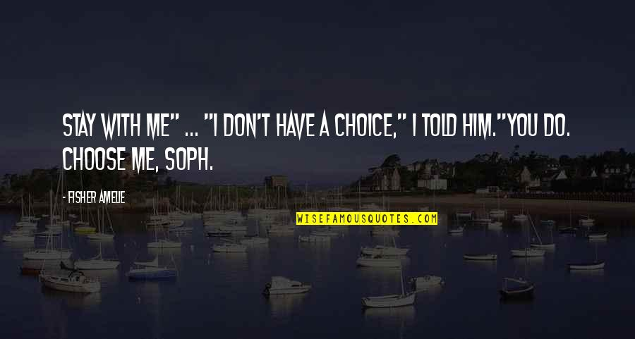 "Choose Me Or Him Quotes By Fisher Amelie: Stay with me"" ... ""I don't have a"